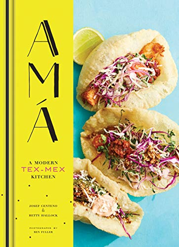 Ama: A Modern Tex-Mex Kitchen by Betty Hallock, Josef Centeno
