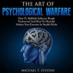 The Art of Psychological Warfare: How to Skillfully Influence People Undetected and How to Mentally Subdue Your Enemies in Stealth Mode | Michael T. Stevens