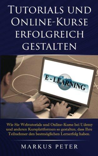 Tutorials und Online-Kurse erfolgreich gestalten: Wie Sie Webtutorials und Online-Kurse bei Udemy und anderen Kursplattformen so gestalten, dass Ihre ... Lernerfolg haben. (German Edition)