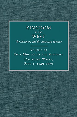 Dale Morgan on the Mormons: Collected Works, Part 2, 1949–1970 (Kingdom in the West: The Mormons and the American Frontier Series)