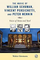 The Music of William Schuman, Vincent Persichetti, and Peter Mennin: Voices of Stone and Steel (Modern Traditionalist Classical Music)