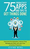75 Productivity Apps and Tips To Get Things Done: Overcome Procrastination, Improve Time Management Skills, and Learn How to Be More Productive offers