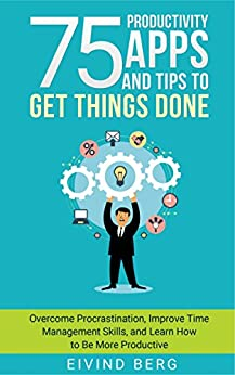 75 Productivity Apps and Tips To Get Things Done: Overcome Procrastination, Improve Time Management Skills, and Learn How to Be More Productive by [Berg, Eivind]