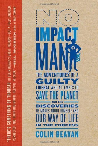 No Impact Man: The Adventures of a Guilty Liberal Who Attempts to Save the Planet and the Discoveries He Makes About Himself and Our Way of Life in the Process by Colin Beavan (Sep 7 2010)