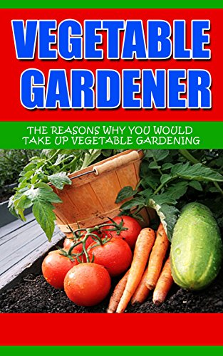 Vegetable Gardener: The Reasons Why You Would Take Up Vegetable Gardening