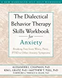 The Dialectical Behavior Therapy Skills Workbook for Anxiety: Breaking Free from Worry, Panic, PTSD, and Other Anxiety Symptoms
