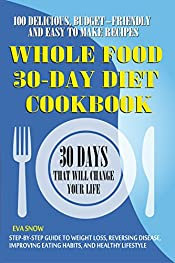 30-Day Whole Food Diet Cookbook: 100 Delicious, Easy and Budget-Friendly Recipes (Step-by-Step Guide to Weight Loss, Reversing Disease, Improving Eating Habits, and Healthy Lifestyle)