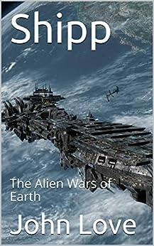 Shipp: The Alien Wars of Earth by [Love, John]
