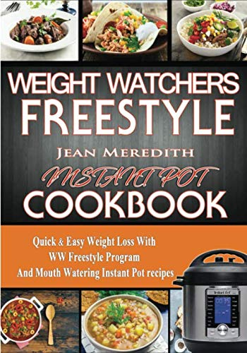 Weight Watchers Freestyle Instant Pot Cookbook: Quick & Easy Weight Loss With WW Freestyle Program And Mouth Watering Instant Pot recipes. (Weight Watchers Recipes) by Jean Meredith