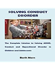 Solving Conduct Disorder: The Complete Solution to Solving ADHD, Conduct and Oppositional Disorder in Children and Adolescents