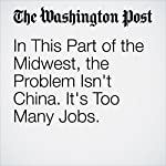 In This Part of the Midwest, the Problem Isn't China. It's Too Many Jobs. | Danielle Paquette