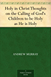 Holy in Christ Thoughts on the Calling of God's Children to be Holy as He is Holy (English Edition)