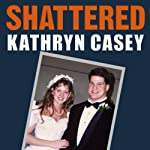 Shattered: The True Story of a Mother's Love, a Husband's Betrayal, and a Cold-Blooded Texas Murder | Kathryn Casey