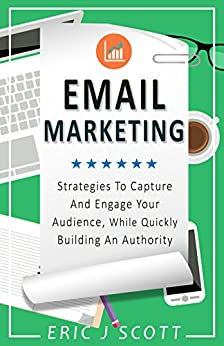 Email Marketing: Strategies To Capture And Engage Your Audience, While Quickly Building An Authority (Marketing Domination Book 2) by [Scott, Eric J]