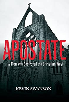 Apostate - The Men Who Destroyed the Christian West by [Swanson, Kevin]