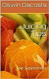 Juicing Tips: Top Supplement (Juice supplement Book 1)