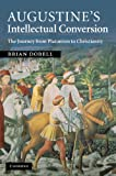 Augustine's Intellectual Conversion : The Journey from Platonism to Christianity, Dobell, Brian, 110740424X