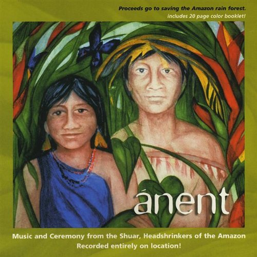 Anent: Music and Ceremony From the Shuar, Headshrinkers of the Amazon by Dreamchange