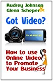 Got Video? : How to use Online Video to Promote Your Business, Johnson, Audrey and Scheper, Glenn, 0615486495