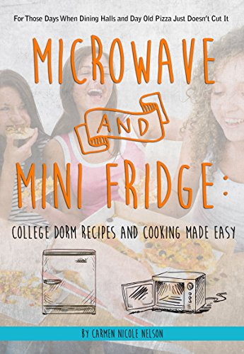 Microwave and Mini Fridge: College Dorm Recipes and Cooking Made Easy: For Those Days When Dining Halls and Day Old Pizza Just Doesn't Cut It by Carmen Nicole Nelson