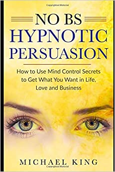 Book NO B.S. Hypnotic Persuasion: How to Use Mind Control Secrets to Get What You Want in Life, Love and Business