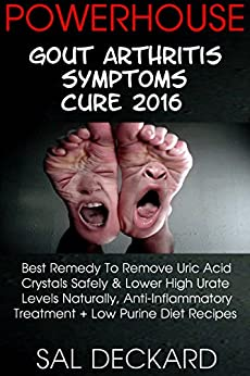 Powerhouse Gout Arthritis Symptoms Cure 2016: Best Remedy To Remove Uric Acid Crystals Safely & Lower High Urate Levels Naturally, Anti-Inflammatory Treatment + Low Purine Diet Recipes by [Deckard, Sal]