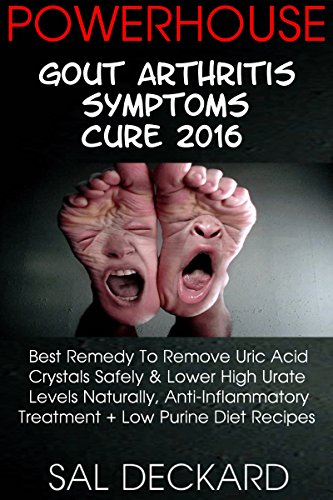Powerhouse Gout Arthritis Symptoms Cure 2016: Best Remedy To Remove Uric Acid Crystals Safely & Lower High Urate Levels Naturally, Anti-Inflammatory Treatment + Low Purine Diet Recipes