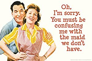 Oh Im Sorry You Must Be Confusing Me With The Maid We Dont Have Humor Poster 18x12 inch