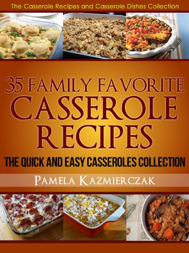 35 Family Favorite Casserole Recipes – The Quick and Easy Casseroles Collection (The Casserole Recipes and Casserole Dishes Collect)