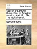 Speech of Edund Burke, Esq on American Taxation, April 19, 1774 The, Edmund Burke, 1170803504