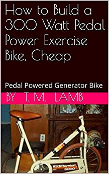 How to Build a 300 Watt Pedal Power Exercise Bike, Cheap: Pedal Powered Generator Bike by [Lamb, T. M.]