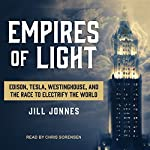 Empires of Light: Edison, Tesla, Westinghouse, and the Race to Electrify the World | Jill Jonnes