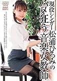 現役シンガー松浦ひろみのハメ狂う音楽女教師 [DVD]