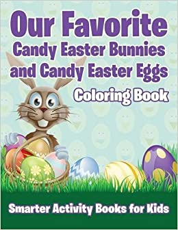 Our Favorite Candy Easter Bunnies And Eggs Coloring Book Smarter Activity Books For Kids 9781683745747 Amazon