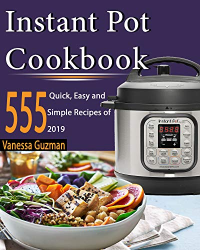 Instant Pot Cookbook: 555 Quick, Easy and Simple 2019 Recipes for Beginners and Advanced Users with Meal Plan: Try Easy and Healthy Recipes For Your Electric Pressure Cooker by Vanessa Guzman