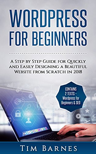 Wordpress for Beginners: A Step by Step Guide for Quickly and Easily Designing a Beautiful Website from Scratch in 2018 (Contains 2 Texts - Wordpress for Beginners & SEO)