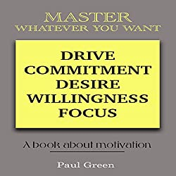 Master Whatever You Want: Drive, Commitment, Desire, Willingness, Focus