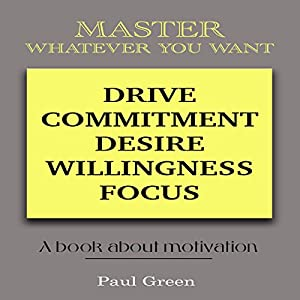 Master Whatever You Want: Drive, Commitment, Desire, Willingness, Focus Audiobook