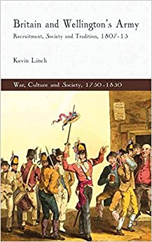 Britain and Wellington's Army: Recruitment, Society and Tradition, 1807-15 (War, Culture and Society, 1750-1850)