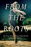 img - for From the Roots: The True Story of How I Beat Death and Learned to Live book / textbook / text book