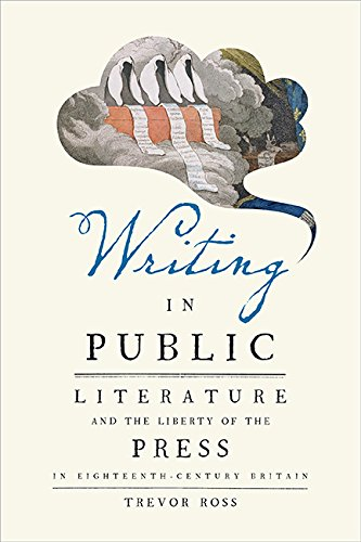 Writing in Public: Literature and the Liberty of the Press in Eighteenth-Century Britain (History Of Copyright Law In The Us)