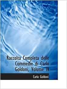 Raccolta Completa delle Commedie di Carlo Goldoni, Volume IV: Carlo Goldoni: 9780554612072