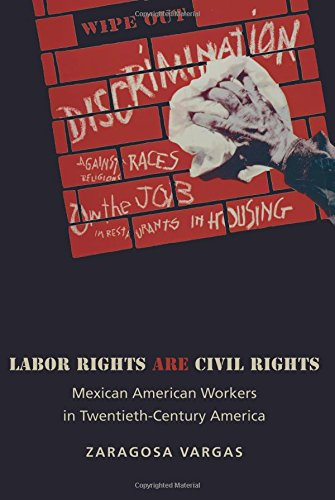 Labor Rights Are Civil Rights: Mexican American Workers in Twentieth-Century America (Politics and Society in Modern America)