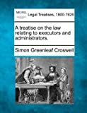 A treatise on the law relating to executors and Administrators, Simon Greenleaf Croswell, 1240019718