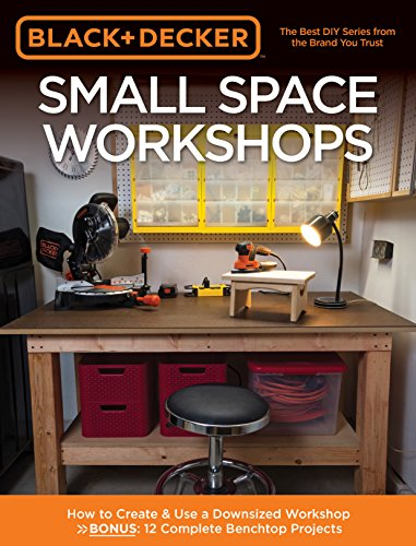 Black & Decker Small Space Workshops: How to Create & Use a Downsized Workshop BONUS: 12 Complete Benchtop Projects
