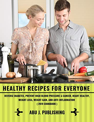 Healthy Recipes For Everyone: Reverse Diabetes, Prevent High Blood Pressure & Cancer, Heart Healthy, Weight Loss, Weight Gain, And Anti-Inflammation ( 2019 Cookbook ) (Best Pills To Lose Weight 2019)