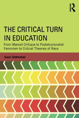 The Critical Turn in Education: From Marxist Critique to Poststructuralist Feminism to Critical Theories of Race (Critical Social Thought)