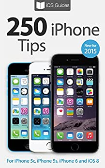 250 iPhone Tips: For iPhone 5c, iPhone 5s, iPhone 6 and iOS 8
