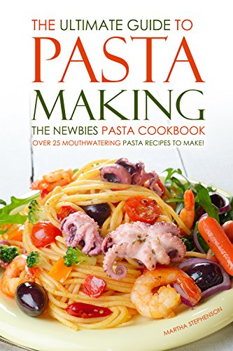The Ultimate Guide to Pasta Making - The Newbies Pasta Cookbook: Over 25 Mouthwatering Pasta Recipes to Make! (Whole Wheat Pasta Recipes compare prices)