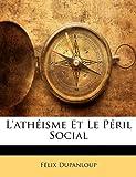 L' Athéisme et le Péril Social, Flix Dupanloup and Felix Dupanloup, 1147539944